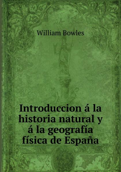 William Bowles Introduccion a la historia natural y a la geografia fisica de Espana а в киселев geografia e historia de espana