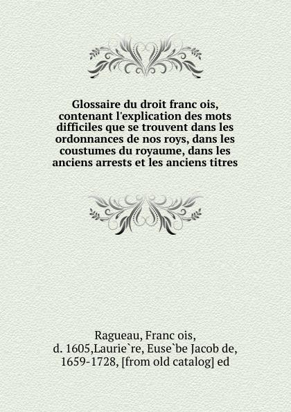 François Ragueau Glossaire du droit francois, contenant l.explication des mots difficiles que se trouvent dans les ordonnances de nos roys, dans les coustumes du royaume, dans les anciens arrests et les anciens titres jean francois champollion precis du systeme hieroglyphique des anciens egyptiens