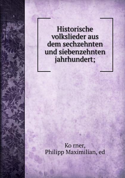 Philipp Maximilian Körner Historische volkslieder aus dem sechzehnten und siebenzehnten jahrhundert