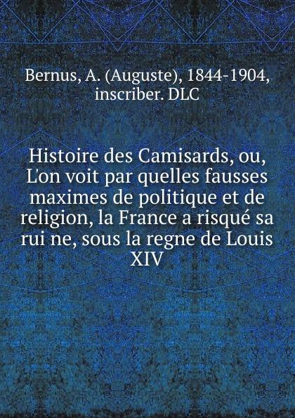 Auguste Bernus Histoire des Camisards, ou, L.on voit par quelles fausses maximes de politique et de religion, la France a risque sa ruine, sous la regne de Louis XIV de la vallee tableau philosophique de regne de louis xiv ou louis xiv juge par un francois libre