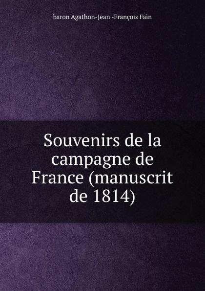 Agathon-Jean-François Fain Souvenirs de la campagne de France (manuscrit de 1814) agathon jean françois fain manuscrit de mil huit cent treize tome 1