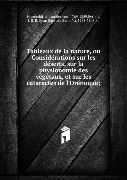 Alexander von Humboldt Tableaux de la nature, ou Considerations sur les deserts, sur la physionomie des vegetaux, et sur les cataractes de l.Orenoque