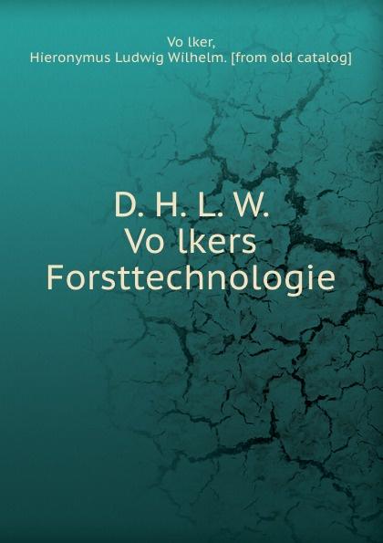 Hieronymus Ludwig Wilhelm Völker D. H. L. W. Volkers Forsttechnologie hieronymus ludwig wilhelm völker d h l w volkers forsttechnologie