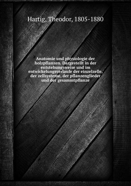 Theodor Hartig Anatomie und physiologie der holzpflanzen. Dargestellt in der entstehungsweise und im entwickelungsverlaufe der einzelzelle, der zellsysteme, der pflanzenglieder und der gesammtpflanze дутики der spur der spur de034awkyw71