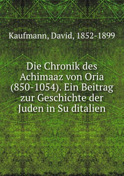 David Kaufmann Die Chronik des Achimaaz von Oria (850-1054). Ein Beitrag zur Geschichte der Juden in Suditalien цена в Москве и Питере