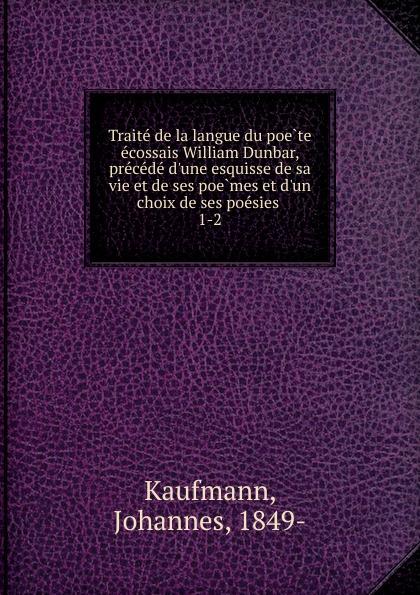 Johannes Kaufmann Traite de la langue du poete ecossais William Dunbar, precede d.une esquisse de sa vie et de ses poemes et d.un choix de ses poesies
