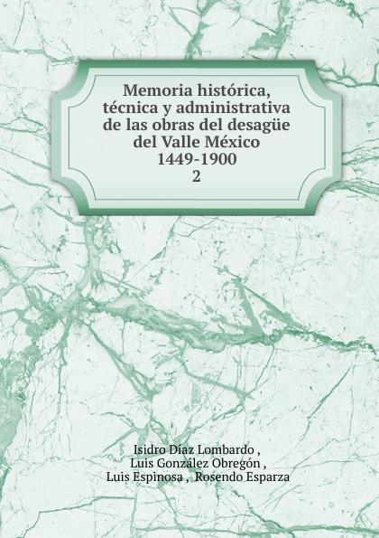 Isidro Díaz Lombardo Memoria historica, tecnica y administrativa de las obras del desague Valle Mexico 1449-1900