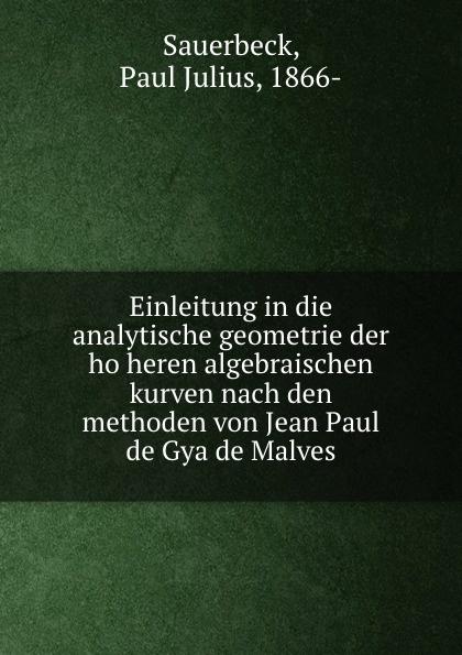 Paul Julius Sauerbeck Einleitung in die analytische geometrie der hoheren algebraischen kurven nach den methoden von Jean Paul de Gya de Malves