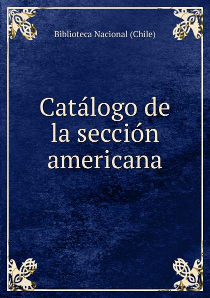 Biblioteca Nacional Chile Catalogo de la seccion americana americana
