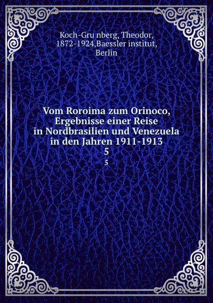 Theodor Koch-Grünberg Vom Roroima zum Orinoco, Ergebnisse einer Reise in Nordbrasilien und Venezuela in den Jahren 1911-1913 theodor koch grünberg vom roroima zum orinoco