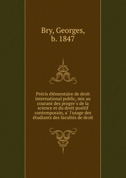 Georges Bry Precis elementaire de droit international public, mis au courant des progres de la science et du droit positif contemporain, a l.usage des etudiants des facultes de droit marcel moye precis elementaire de droit public francais
