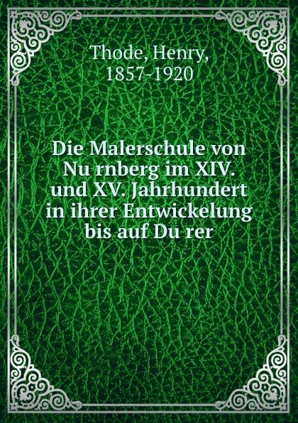 Henry Thode Die Malerschule von Nurnberg im XIV. und XV. Jahrhundert in ihrer Entwickelung bis auf Durer