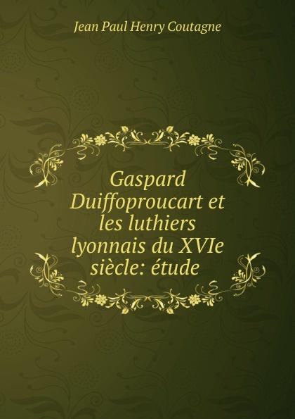 Jean Paul Henry Coutagne Gaspard Duiffoproucart et les luthiers lyonnais du XVIe siecle