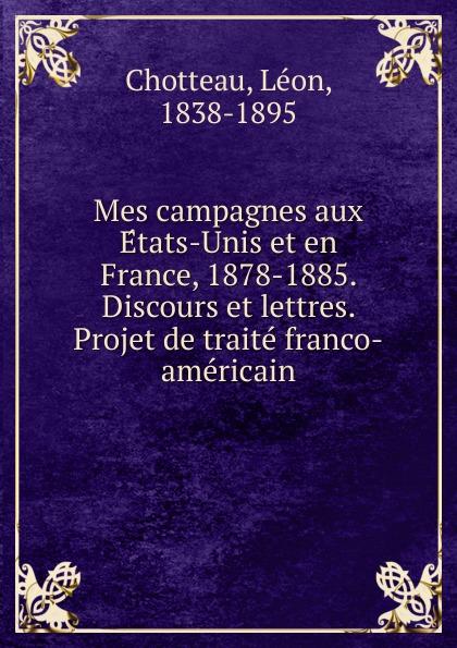Léon Chotteau Mes campagnes aux Etats-Unis et en France, 1878-1885. Discours lettres. Projet de traite franco-americain