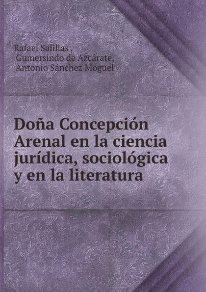 Rafael Salillas Dona Concepcion Arenal en la ciencia juridica, sociologica y en la literatura ciencia