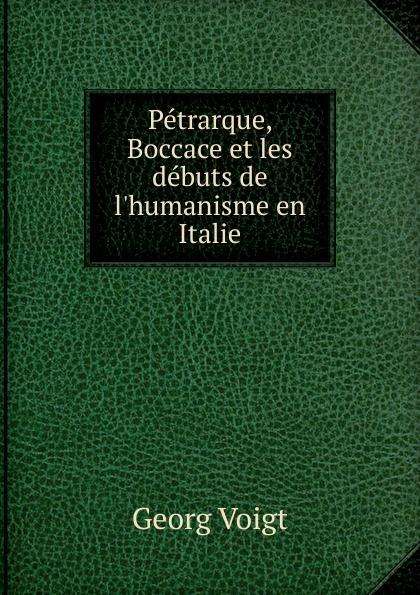 Georg Voigt Petrarque, Boccace et les debuts de l.humanisme en Italie victor de jouy l hermite en italie t 2