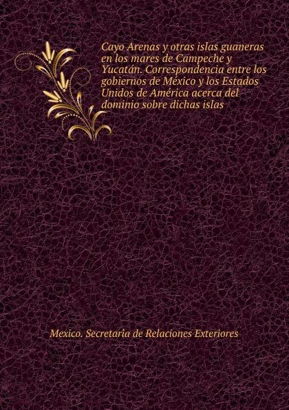 Mexico. Secretaría de Relaciones Exteriores Cayo Arenas y otras islas guaneras en los mares de Campeche y Yucatan. Correspondencia entre los gobiernos de Mexico y los Estados Unidos de America acerca del dominio sobre dichas islas capó rodríguez aspectos juridicos de las relaciones entre los estados unidos y puerto rico