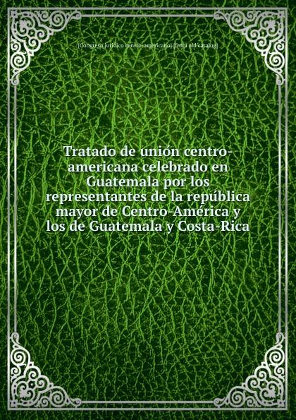 Tratado de union centro-americana celebrado en Guatemala por los representantes de la republica mayor de Centro-America y los de Guatemala y Costa-Rica guillermo rodriguez guatemala en 1919 classic reprint