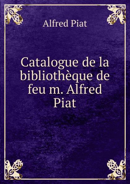 Alfred Piat Catalogue de la bibliotheque de feu m. Alfred Piat achille valenciennes catalogue de la bibliothauque de feu m valenciennes large print edition french edition