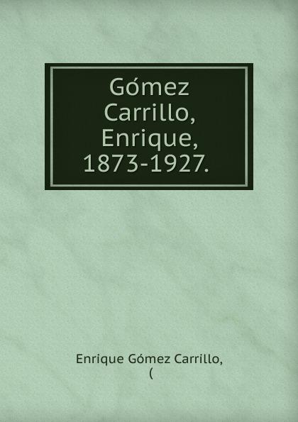 Enrique Gómez Carrillo Gomez Carrillo, Enrique, 1873-1927. enrique gómez carrillo in the heart of the tragedy