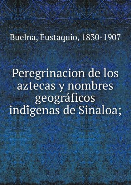 Eustaquio Buelna Peregrinacion de los aztecas y nombres geograficos indigenas de Sinaloa недорго, оригинальная цена