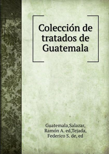 Salazar Guatemala Coleccion de tratados de Guatemala guatemala travel guide