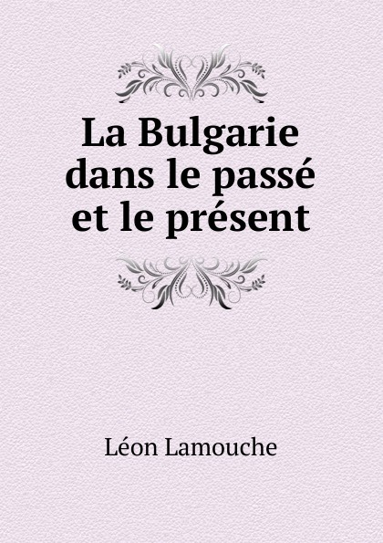 Léon Lamouche La Bulgarie dans le passe et le present alexis de saint priest le present et le passe