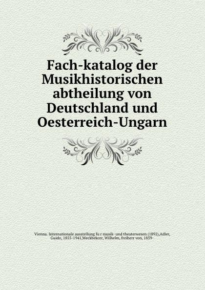 Фото - Guido Adler Fach-katalog der Musikhistorischen abtheilung von Deutschland und Oesterreich-Ungarn das germanenthum und oesterreich oesterreich und ungarn eine fackel fur den volkerstreit von arkolay