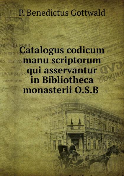 P. Benedictus Gottwald Catalogus codicum manu scriptorum qui asservantur in Bibliotheca monasterii O.S.B manu payet sausheim