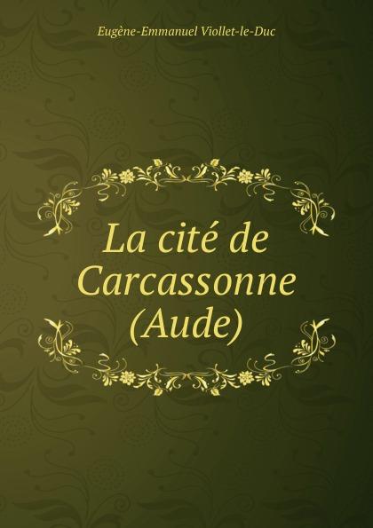 Eugène-Emmanuel Viollet-le-Duc La cite de Carcassonne (Aude) ecco aude