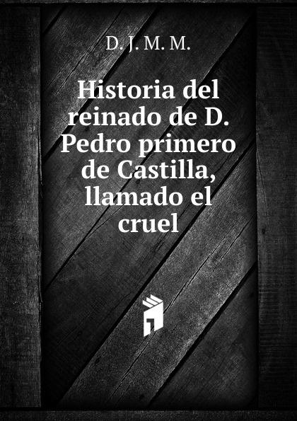 Historia del reinado de D. Pedro primero de Castilla, llamado el cruel josé vincente de rustant historia de d fernando alvarez de toledo llamado comunmente el grande primero del nombre duque de alva vol 2 classic reprint