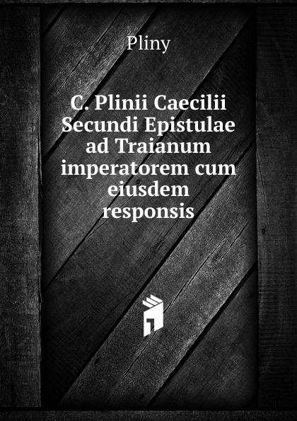 Pliny C. Plinii Caecilii Secundi Epistulae ad Traianum imperatorem cum eiusdem responsis отсутствует caii plinii caecilii secundi epistolatum