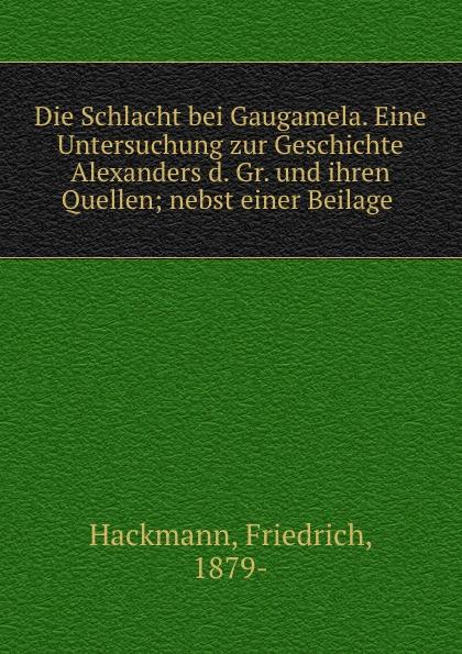 Friedrich Hackmann Die Schlacht bei Gaugamela. Eine Untersuchung zur Geschichte Alexanders d. Gr. und ihren Quellen von wulffen die schlacht bei lodz