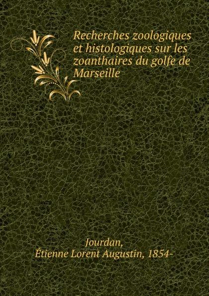 Étienne Lorent Augustin Jourdan Recherches zoologiques et histologiques sur les zoanthaires du golfe de Marseille djadja et dinaz marseille