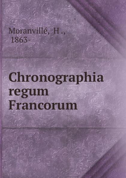 H. Moranvillé Chronographia regum Francorum edmond de dynter chronica nobilissimorum ducum lotharingiae et brabantiae ac regum francorum auctore magistro edmundo de dynter in sex libros distincta