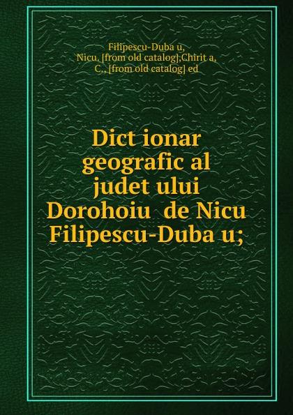 Фото - Nicu Filipescu-Dubău Dictionar geografic al judetului Dorohoiu de Nicu Filipescu-Dubau nicu liviu micro and nanoelectromechanical biosensors