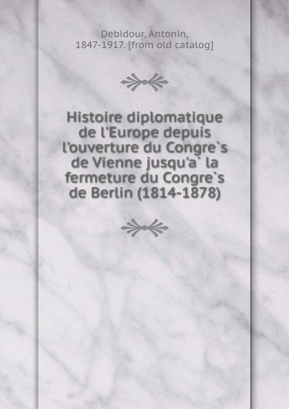 Antonin Debidour Histoire diplomatique de l.Europe depuis l.ouverture du Congres de Vienne jusqu.a la fermeture du Congres de Berlin (1814-1878) françois robert dictionnaire geographique d apres le reces du congres de vienne volume 2