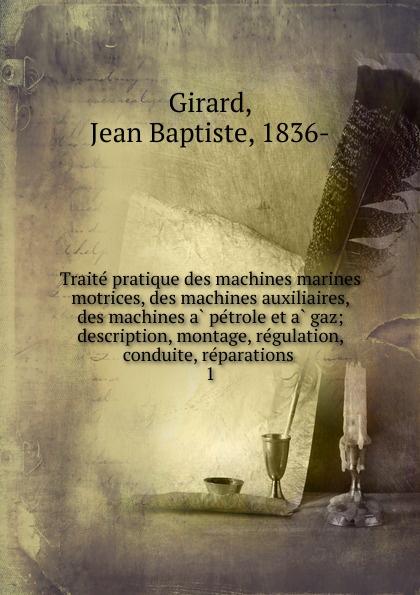 Jean Baptiste Girard Traite pratique des machines marines motrices, des machines auxiliaires, des machines a petrole et a gaz victor petit guide du sondeur au petrole traite theorique et pratique des sondages