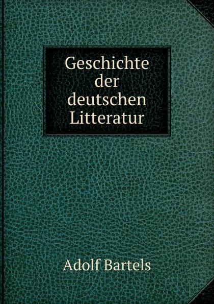 Adolf Bartels Geschichte der deutschen Litteratur