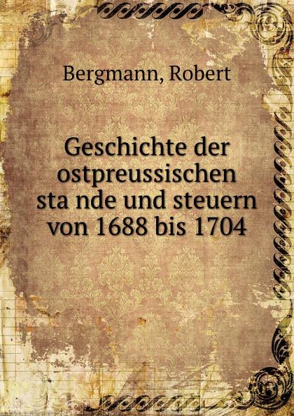 Robert Bergmann Geschichte der ostpreussischen stande und steuern von 1688 bis 1704 robert bergmann geschichte der ostpreussischen stande und steuern von 1688 bis 1704 inaugural dissertation zur erlangung der philosophischen doktorwurde der hohen philosophischen fakultat der ruprecht karls universitat zu heidelberg classic reprint