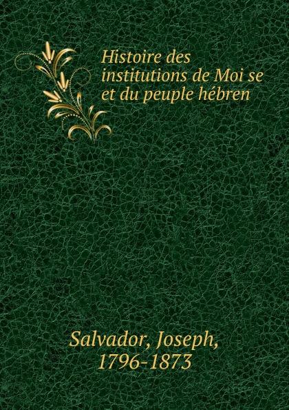 Joseph Salvador Histoire des institutions de Moise et du peuple hebren john richard green histoire du peuple anglais