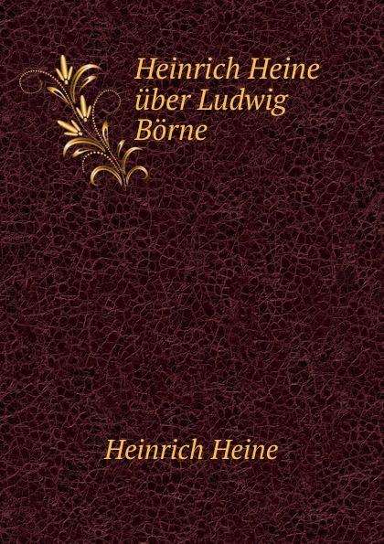 Heinrich Heine Heinrich Heine uber Ludwig Borne
