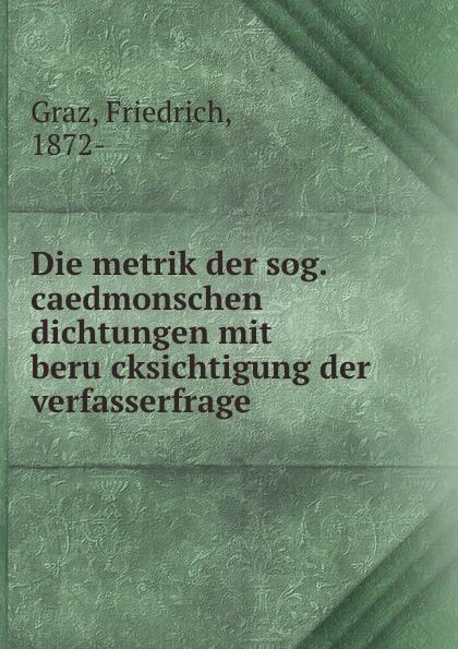 Friedrich Graz Die metrik der sog. caedmonschen dichtungen mit berucksichtigung der verfasserfrage недорго, оригинальная цена