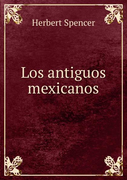 Герберт Спенсер Los antiguos mexicanos alberto ruz lhuillier la civilizacion de los antiguos mayas