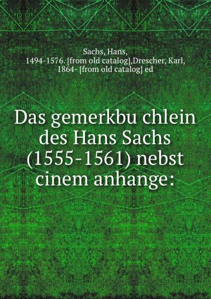Hans Sachs Das gemerkbuchlein des Hans Sachs (1555-1561) nebst cinem anhange w sommer die metrik des hans sachs