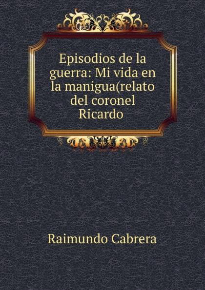 Raimundo Cabrera Episodios de la guerra raimundo cabrera mis buenos tiempos memorias de estudiante classic reprint