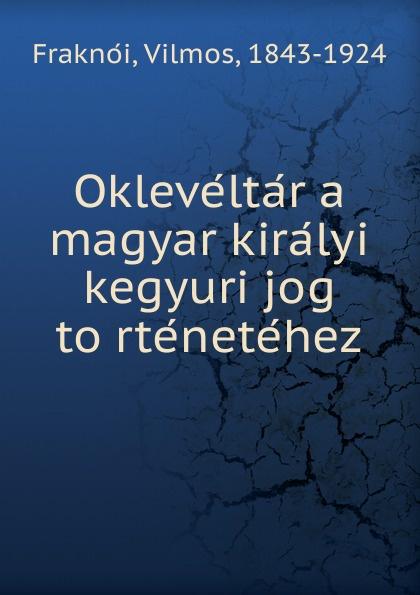 Vilmos Fraknoi Okleveltar a magyar kiralyi kegyuri jog tortenetehez béla balkay magyar banya jog a teljes joganyag