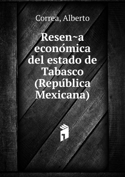 Alberto Correa Resena economica del estado de Tabasco (Republica Mexicana) guillermo amezcua juarez en tabasco resena de los festivales del 21 de marzo de 1906