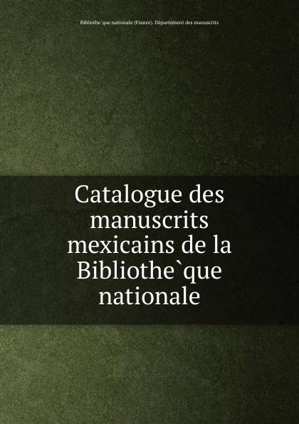 Catalogue des manuscrits mexicains de la Bibliotheque nationale bibliothèque nationale catalogue des manuscrits francais vol 4 ancien fonds nos 4587 5525 classic reprint