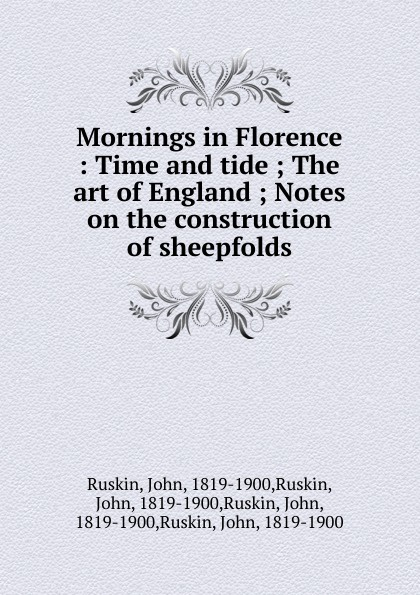 John Ruskin Mornings in Florence john george francis a reply to notes on the construction of sheepfolds by j ruskin by a